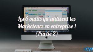 Les 6 outils qu'utilisent les Marketeurs en entreprise (Partie 2)